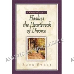 A Woman's Guide to-- Healing the Heartbreak of Divorce by Rose Sweet, 9781565636262.