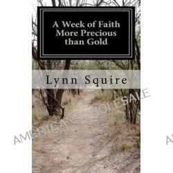 A Week of Faith More Precious Than Gold, Seven Short Stories and Devotionals by Mrs Lynn Joan Squire, 9780615553788.