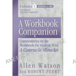 A Workbook Companion: Lessons 1-180 v. 1, Commentaries on the Workbook for Students from 'A Course in Miracles' by Allen Watson, 9781886602243.