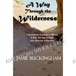 A Way Through the Wilderness, Following the Footsteps of Moses Find the Way Through Your Personal Wilderness. by Jamie Buckingham, 9781494322403.