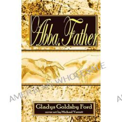 Abba, Father, A Book of Bible Expositions Written to Honor Jesus and to Encourage Those Whose Hearts Cry, Abba, Father. by Gladys Goldsby Ford, 9781484800676.