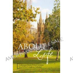 About Life, A Selection of Jenny Wilson's Sermons from St Peter's Anglican Cathedral by Jenny Wilson, 9781743050248.