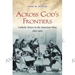 Across God's Frontiers, Catholic Sisters in the American West, 1850-1920 by Anne Butler, 9780807835654.