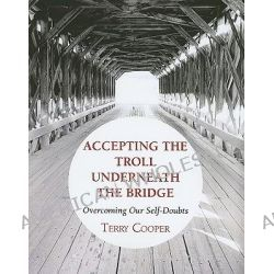 Accepting the Troll Underneath the Bridge, Overcoming Our Self-Doubts by Terry D Cooper, 9781608996728.