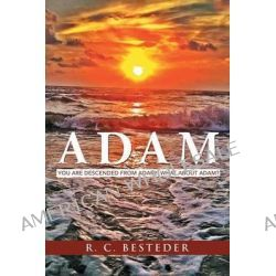 Adam, You Are Descended from Adam! What about Adam? by R C Besteder, 9781449798512.