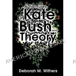 Adventures in Kate Bush and Theory by Deborah M. Withers, 9780956450708.
