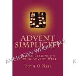 Advent Simplicity, Simple Lessons on Living Advent Well by Ruth O'Neil, 9781503050433.
