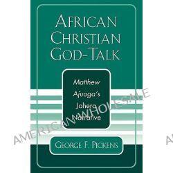 African Christian God Talk, Matthew Ajuoga's Johera Narrative by George F. Pickens, 9780761829218.