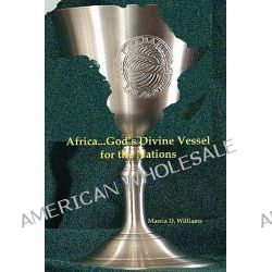 Africa...God's Divine Vessel for the Nations by Marcia D. Williams, 9781430321712.