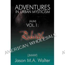 Adventures in Urban Mysticism, (Aum) Vol. 1: Rebirth by Jason M a Walter (Jmaw), 9781452560625.