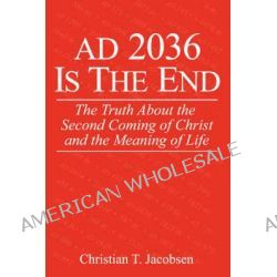 Ad 2036 Is the End, The Truth about the Second Coming of Christ and the Meaning of Life by Christian T Jacobsen, 9780595437986.