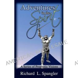 Adventures in the Spirit a Series of Prophetic Visions by Richard L Spangler, 9781470193393.