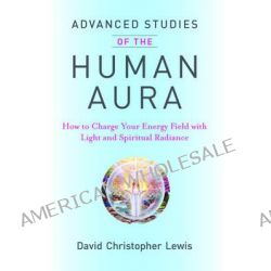 Advanced Studies of the Human Aura, How to Charge Your Energy Field with Light and Spiritual Radiance by David Christopher Lewis, 9780981886329.