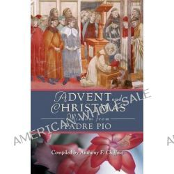 Advent and Christmas Wisdom from Padre Pio, Daily Scripture and Prayers Together with Saint Pio of Pietrelcinas Own Words by Pio, 9780764813399.