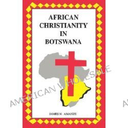 African Christianity in Botswana. the Case of African Independent Churches, The Case of African Independent Churches by James Amanze, 9780869227138.