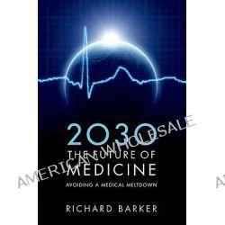 2030 - The Future of Medicine, Avoiding a Medical Meltdown by Richard Barker, 9780199600663.