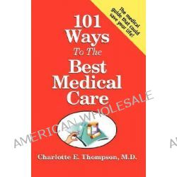101 Ways to the Best Medical Care by M D Charlotte Thompson, E., 9780741433275.