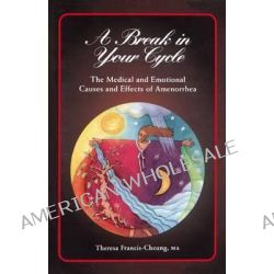 A Break in Your Cycle, The Medical and Emotional Causes and Effects of Amenorrhea by Theresa Cheung, 9781620456972.
