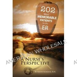 202 Most Memorable Patients in the Er, A Nurse's Perspective by Keith Schultz Rn, 9781490504582.