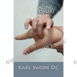22 Healing Acupressure Points, Fast Easy Guide to Natural Healing by Karl Swope DC, 9781499783513.