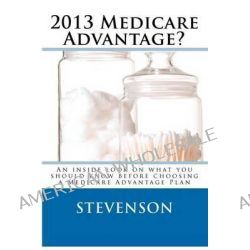 2013 Medicare Advantage?, An Inside Look on What You Should Know Before Choosing a Medicare Advantage Plan by D I Stevenson, 9781480205321.