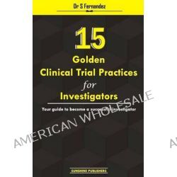 15 Golden Clinical Trial Practices for Investigators, Your Guide to Become a Successful Investigator by Dr S Fernandez, 9781500913908.