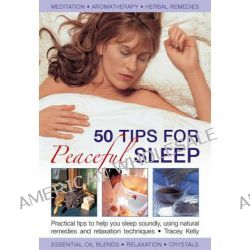 50 Tips for Peaceful Sleep, Practical Tips to Help You Sleep Soundly, Using Natural Remedies and Relaxation Techniques by Tracey Kelly, 9780754826668.