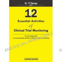 12 Essential Activities of Clinical Trial Monitoring, A New Approach Tosuccessfully Perform Clinical Trial Monitoring by Dr T C George, 9781500666521.