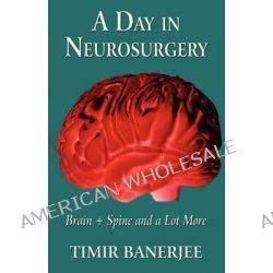 A Day in Neurosurgery, Brain + Spine and a Lot More by Timir Banerjee, 9781456030537.