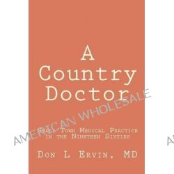 A Country Doctor, Small Town Medical Practice in the Nineteen Sixties by Don L Ervin MD, 9781470009649.