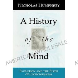 A History of the Mind, Evolution and the Birth of Consciousness by Nicholas Humphrey, 9780387987194.