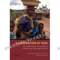 A Generation at Risk, The Global Impact of HIV / AIDS on Orphans and Vulnerable Children by Geoff Foster, 9780521652643.