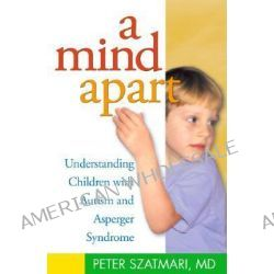 A Mind Apart, Understanding Children with Autism and Asperger Syndrome by Peter Szatmari, 9781572305441.