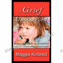 A Grief Unobserved, Helping Parents and Carers with Early Childhood Bereavement by Maggie Kindred, 9781907728372.