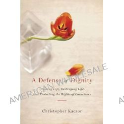 A Defense of Dignity, Creating Life, Destroying Life and Protecting the Rights of Conscience by Christopher Kaczor, 9780268033262.