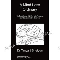 A Mind Less Ordinary, My Experience of Living with Anorexia and Schizoaffective Disorder by Dr Tanya J Sheldon, 9781849915274.