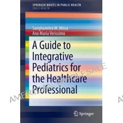 A Guide to Integrative Pediatrics for the Healthcare Professional by Sanghamitra Misra, 9783319068343.