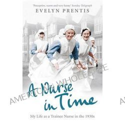 A Nurse in Time, My Life as a Trainee Nurse in the 1930s by Evelyn Prentis, 9780091941352.
