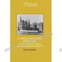 A Once Charitable Enterprise, Hospitals and Health Care in Brooklyn and New York 1885-1915 by David Rosner, 9780521528627.