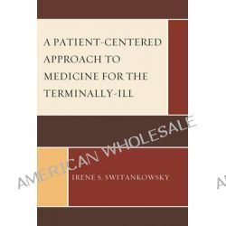 A Patient-centered Approach to Medicine for the Terminally-ill by Irene S. Switankowsky, 9780761853381.