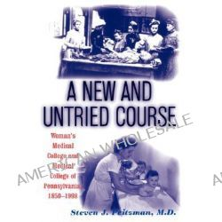 A New and Untried Course, Woman's Medical College and Medical College of Pennsylvania, 1850-1998 by Steven J. Peitzman, 9780813528168.