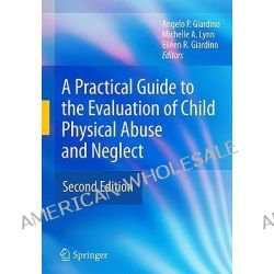 A Practical Guide to the Evaluation of Child Physical Abuse and Neglect by Angelo P. Giardino, 9781441907011.