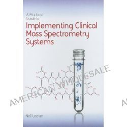 A Practical Guide to Implementing Clinical Mass Spectrometry Systems by Neil Leaver, 9781906799106.