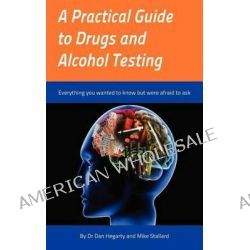 A Practical Guide to Drugs and Alcohol Testing, Everything You Wanted to Know About Drugs and Alcohol Testing But Were Afraid to Ask by Dr Dan Hegarty, 9781781487884.
