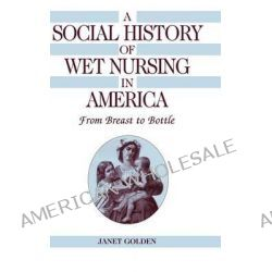 A Social History of Wet Nursing in America, From Breast to Bottle by Janet Golden, 9780521495448.