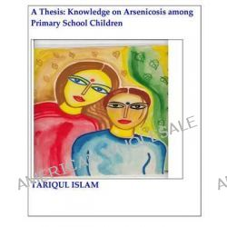 A Thesis, Knowledge on Arsenicosis Among Primary School Children by Tariqul Islam, 9781481006057.