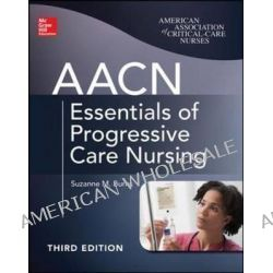 AACN Essentials of Progressive Care Nursing by Suzanne M. Burns, 9780071822923.