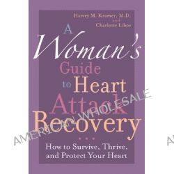 A Woman's Guide to Heart Attack Recovery, How to Survive, Thrive, and Protect Your Heart by Harvey M. Kramer, 9781590771303.