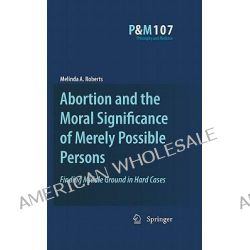 Abortion and the Moral Significance of Merely Possible Persons, Finding Middle Ground in Hard Cases by Melinda A. Roberts, 9789048137916.