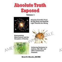 Absolute Truth Exposed - Volume 1, Applying Science to Expose the Myths and Brainwashing in the Big Bang Theory, Autoimmune Diseases, Ibd, Ketosis, Di by Kent R Rieske, 9780982848517.